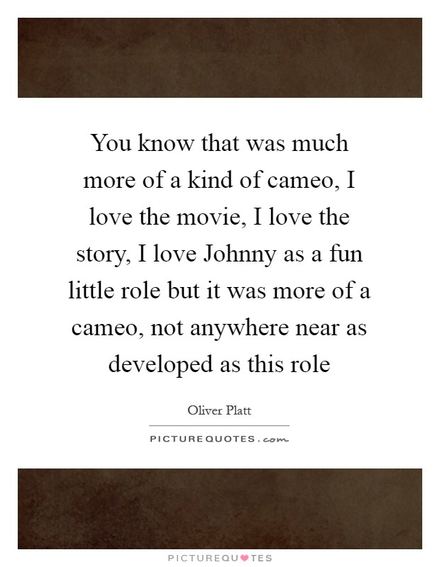 You know that was much more of a kind of cameo, I love the movie, I love the story, I love Johnny as a fun little role but it was more of a cameo, not anywhere near as developed as this role Picture Quote #1