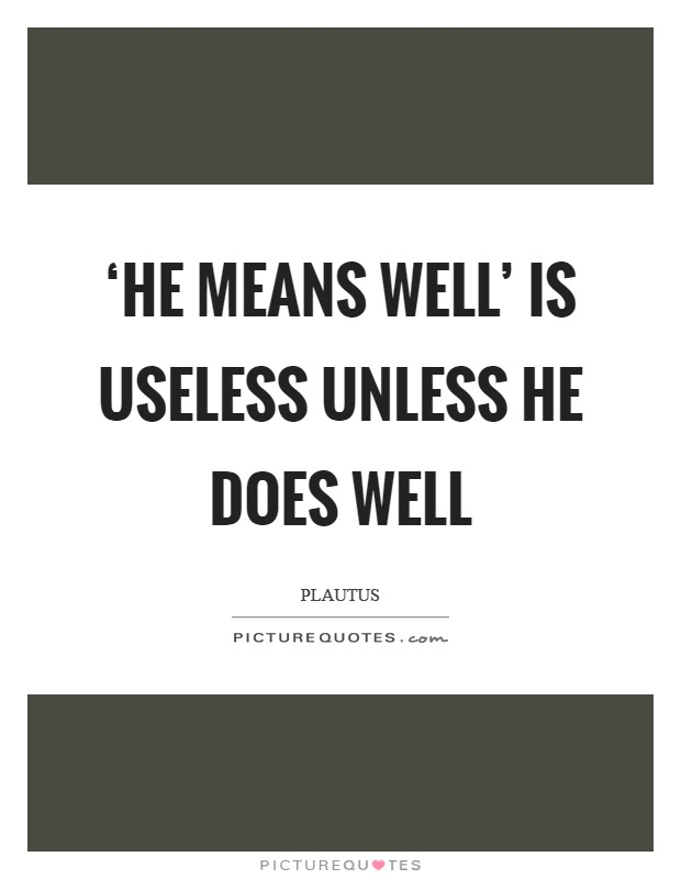 'He means well' is useless unless he does well Picture Quote #1
