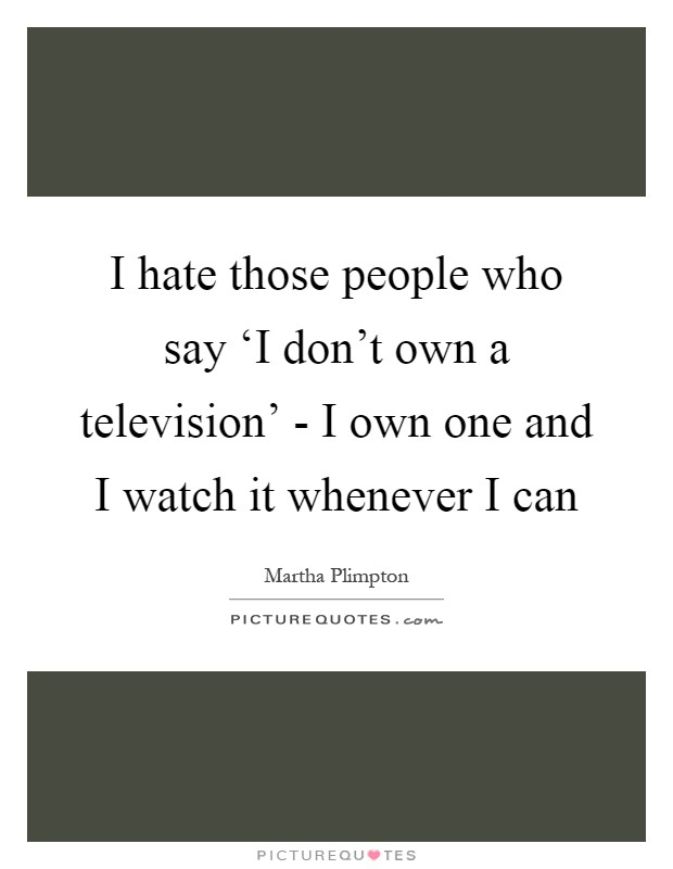 I hate those people who say 'I don't own a television' - I own one and I watch it whenever I can Picture Quote #1