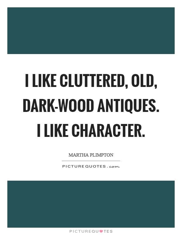I like cluttered, old, dark-wood antiques. I like character Picture Quote #1