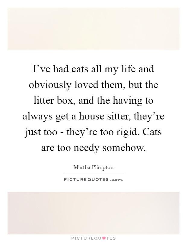 I've had cats all my life and obviously loved them, but the litter box, and the having to always get a house sitter, they're just too - they're too rigid. Cats are too needy somehow Picture Quote #1