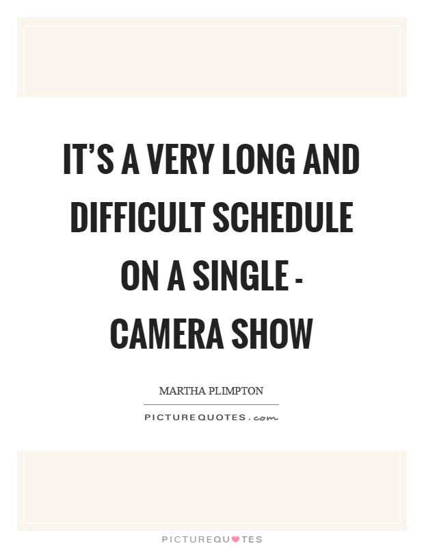 It's a very long and difficult schedule on a single - camera show Picture Quote #1