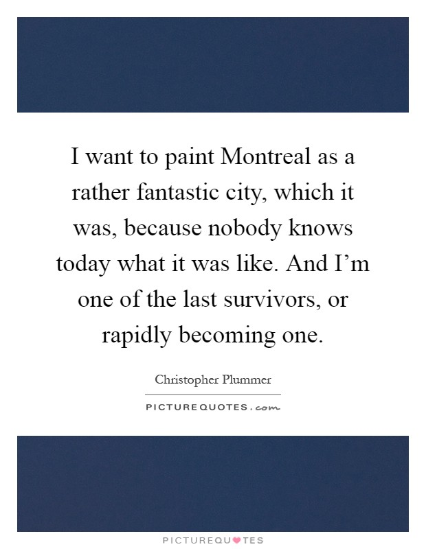 I want to paint Montreal as a rather fantastic city, which it was, because nobody knows today what it was like. And I'm one of the last survivors, or rapidly becoming one Picture Quote #1