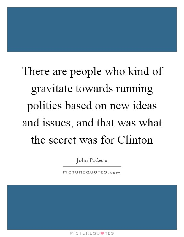 There are people who kind of gravitate towards running politics based on new ideas and issues, and that was what the secret was for Clinton Picture Quote #1