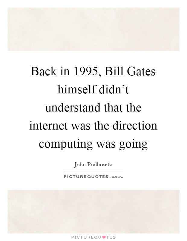 Back in 1995, Bill Gates himself didn't understand that the internet was the direction computing was going Picture Quote #1