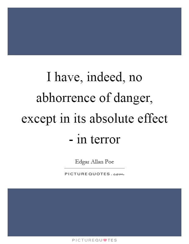 I have, indeed, no abhorrence of danger, except in its absolute effect - in terror Picture Quote #1