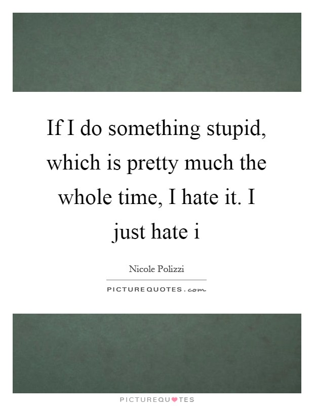 If I do something stupid, which is pretty much the whole time, I hate it. I just hate i Picture Quote #1