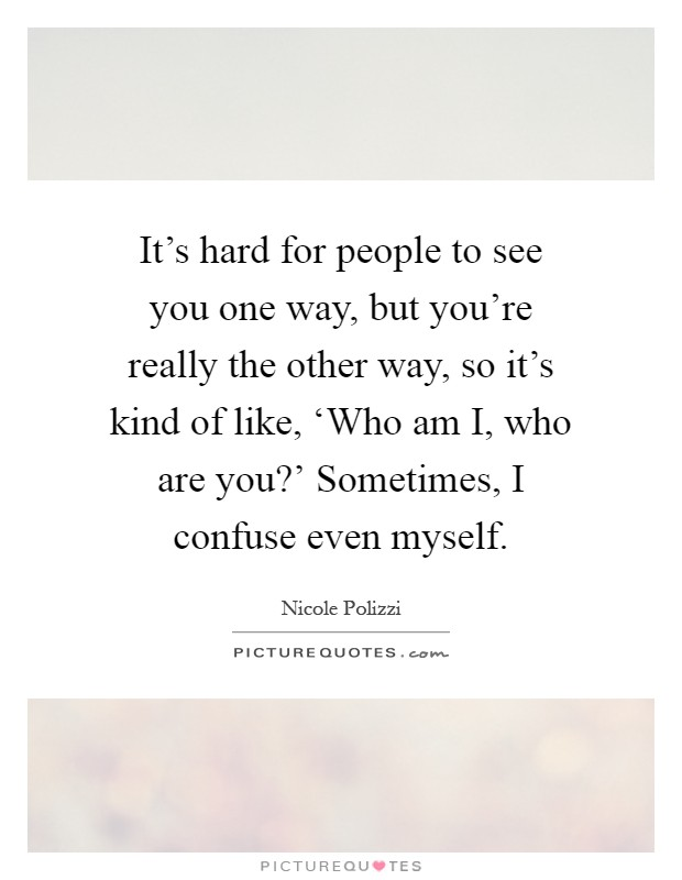 It's hard for people to see you one way, but you're really the other way, so it's kind of like, 'Who am I, who are you?' Sometimes, I confuse even myself Picture Quote #1
