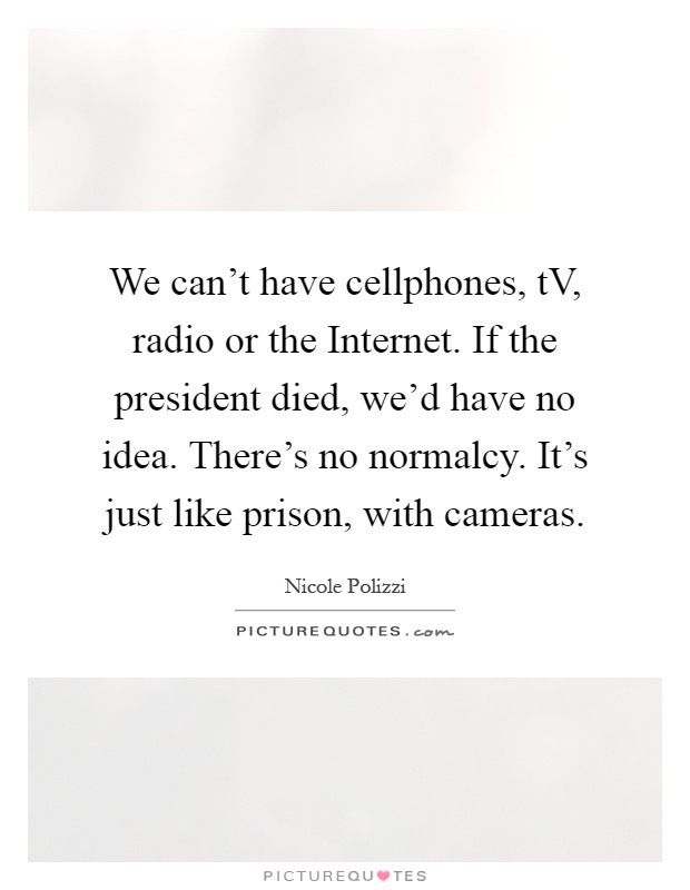 We can't have cellphones, tV, radio or the Internet. If the president died, we'd have no idea. There's no normalcy. It's just like prison, with cameras Picture Quote #1