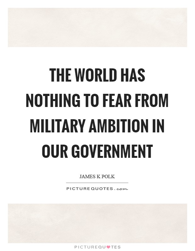 The world has nothing to fear from military ambition in our Government Picture Quote #1