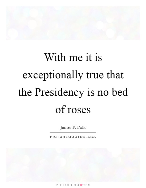 With me it is exceptionally true that the Presidency is no bed of roses Picture Quote #1