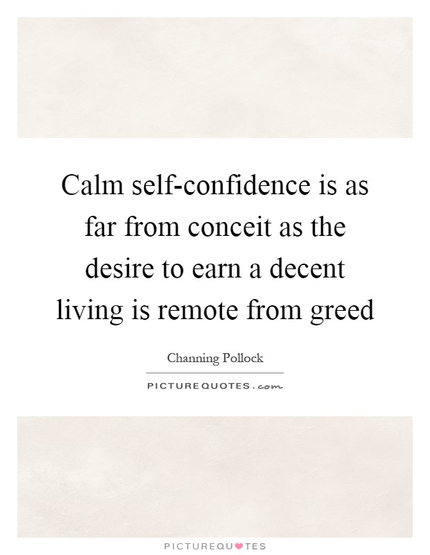 Calm self-confidence is as far from conceit as the desire to earn a decent living is remote from greed Picture Quote #1
