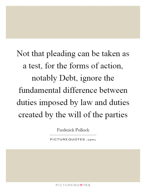 Not that pleading can be taken as a test, for the forms of action, notably Debt, ignore the fundamental difference between duties imposed by law and duties created by the will of the parties Picture Quote #1