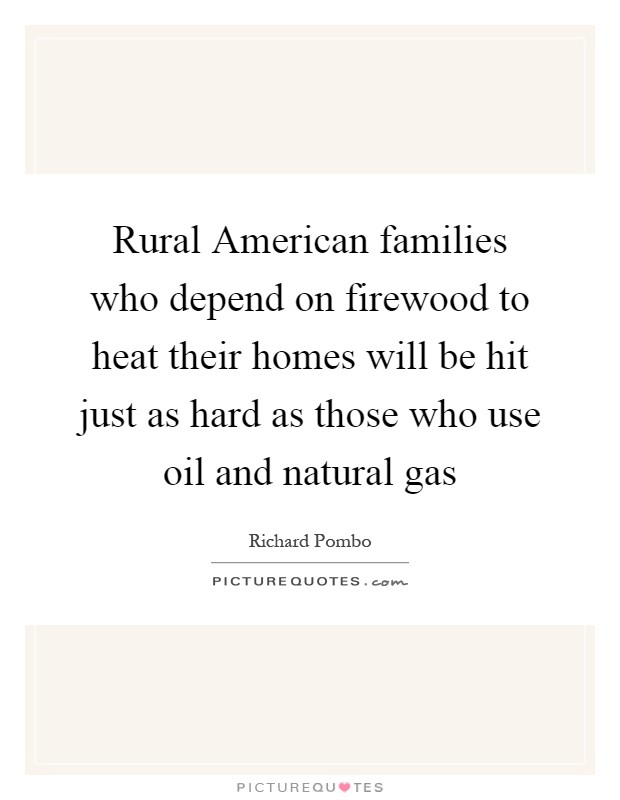 Rural American families who depend on firewood to heat their homes will be hit just as hard as those who use oil and natural gas Picture Quote #1