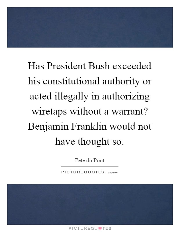 Has President Bush exceeded his constitutional authority or acted illegally in authorizing wiretaps without a warrant? Benjamin Franklin would not have thought so Picture Quote #1