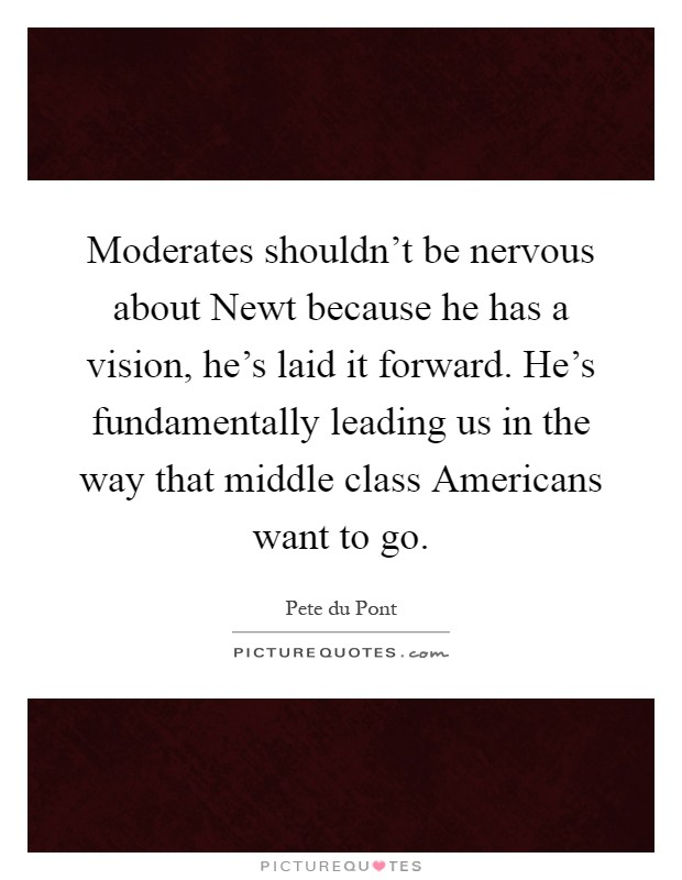 Moderates shouldn't be nervous about Newt because he has a vision, he's laid it forward. He's fundamentally leading us in the way that middle class Americans want to go Picture Quote #1