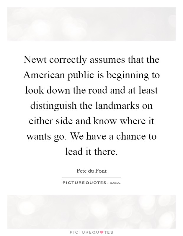 Newt correctly assumes that the American public is beginning to look down the road and at least distinguish the landmarks on either side and know where it wants go. We have a chance to lead it there Picture Quote #1