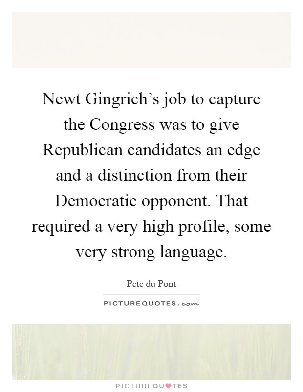Newt Gingrich's job to capture the Congress was to give Republican candidates an edge and a distinction from their Democratic opponent. That required a very high profile, some very strong language Picture Quote #1