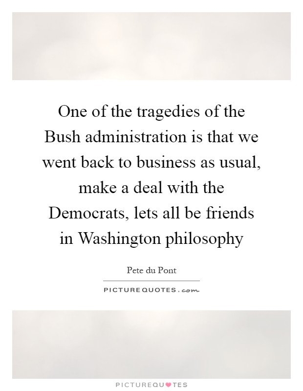 One of the tragedies of the Bush administration is that we went back to business as usual, make a deal with the Democrats, lets all be friends in Washington philosophy Picture Quote #1