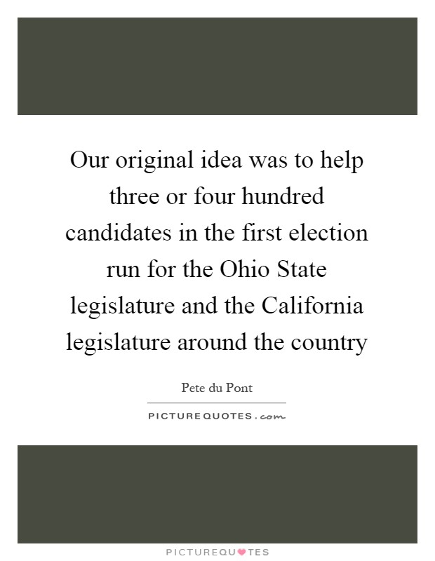 Our original idea was to help three or four hundred candidates in the first election run for the Ohio State legislature and the California legislature around the country Picture Quote #1
