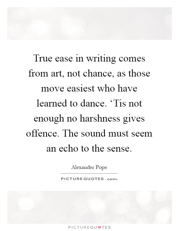 True ease in writing comes from art, not chance, as those move easiest who have learned to dance. 'Tis not enough no harshness gives offence. The sound must seem an echo to the sense Picture Quote #1