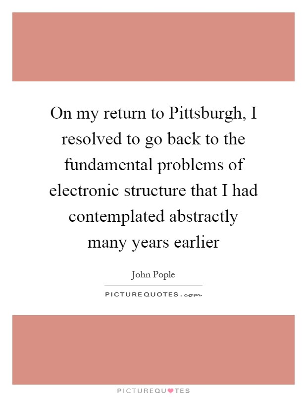On my return to Pittsburgh, I resolved to go back to the fundamental problems of electronic structure that I had contemplated abstractly many years earlier Picture Quote #1