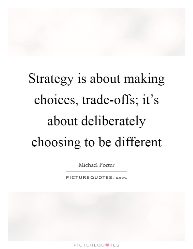Strategy is about making choices, trade-offs; it's about deliberately choosing to be different Picture Quote #1