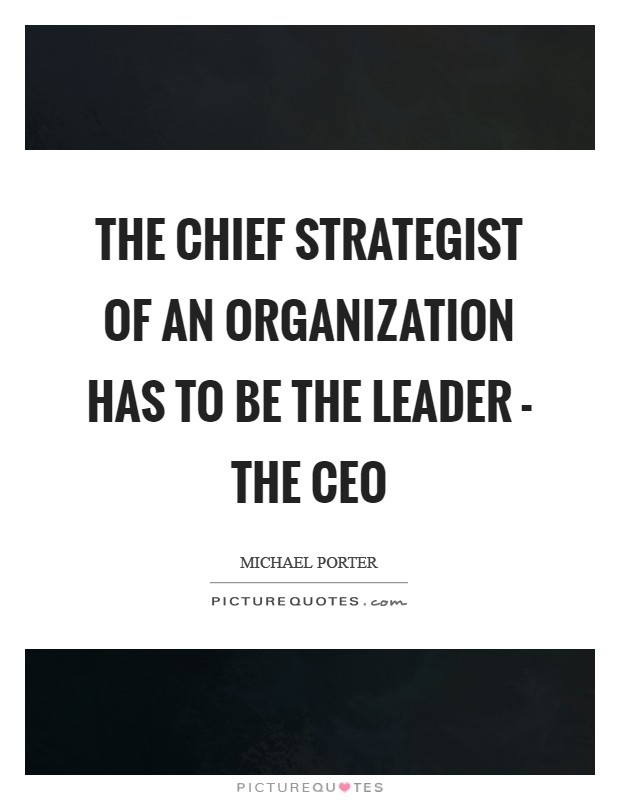 The chief strategist of an organization has to be the leader - the CEO Picture Quote #1