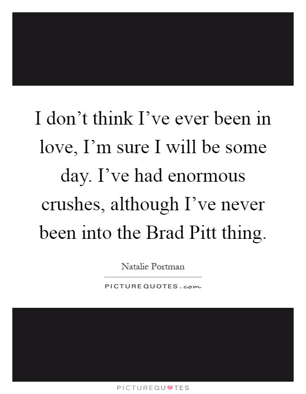 I don't think I've ever been in love, I'm sure I will be some day. I've had enormous crushes, although I've never been into the Brad Pitt thing Picture Quote #1