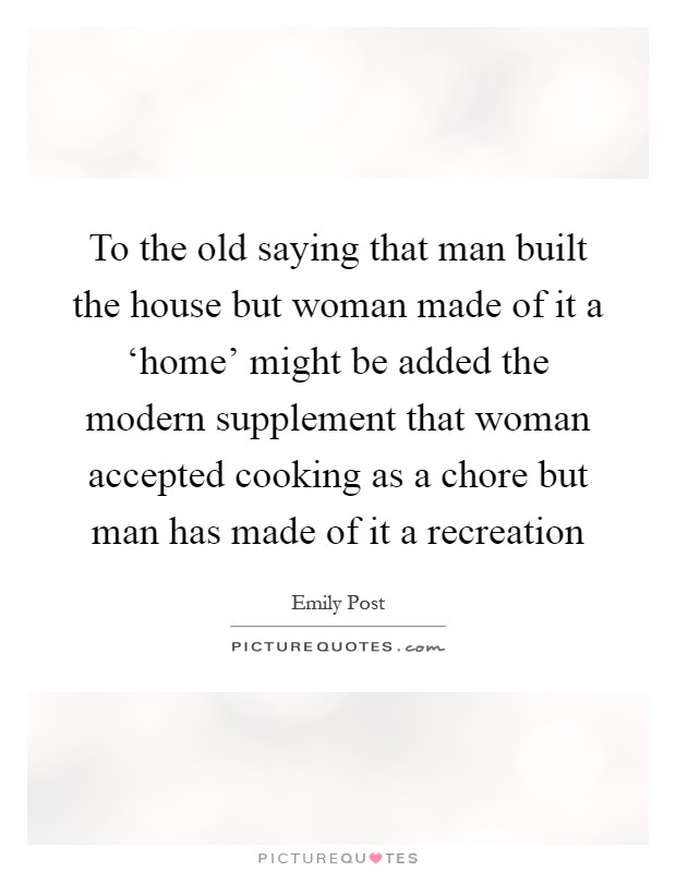 to the old saying that man built the house but woman made of it