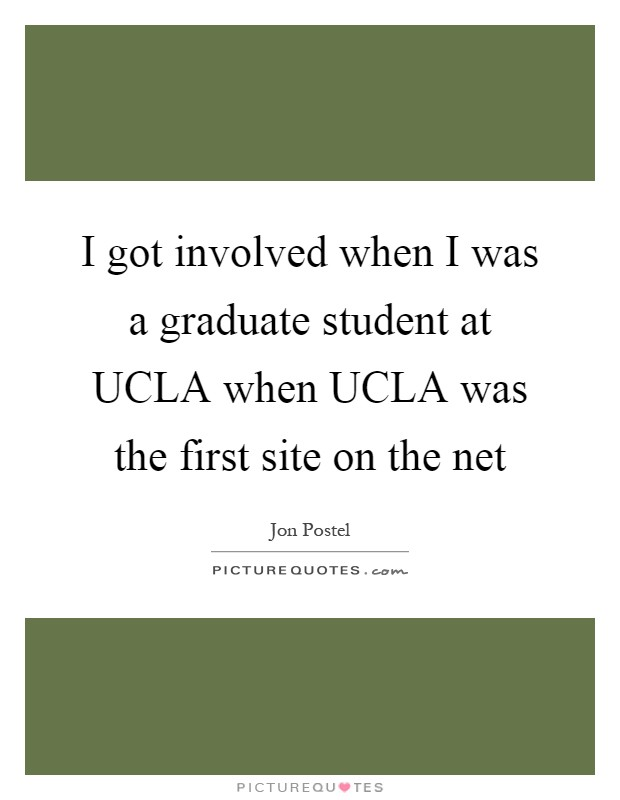 I got involved when I was a graduate student at UCLA when UCLA was the first site on the net Picture Quote #1