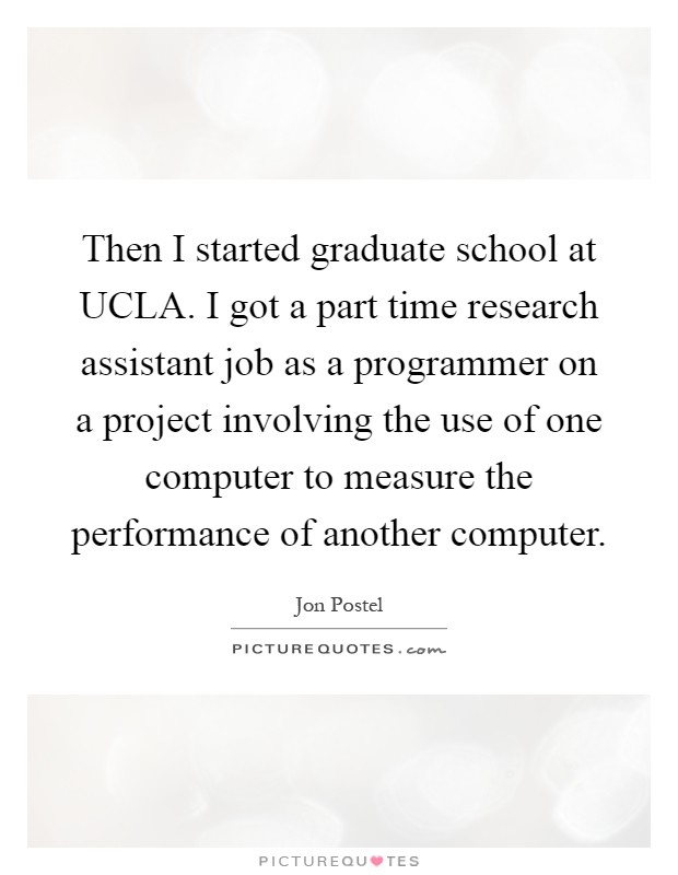 Then I started graduate school at UCLA. I got a part time research assistant job as a programmer on a project involving the use of one computer to measure the performance of another computer Picture Quote #1