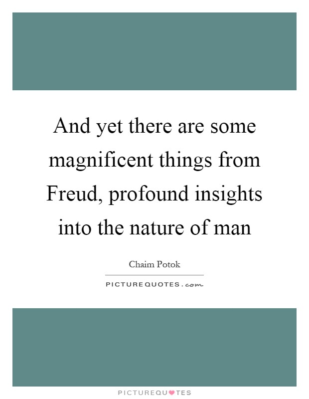 And yet there are some magnificent things from Freud, profound insights into the nature of man Picture Quote #1