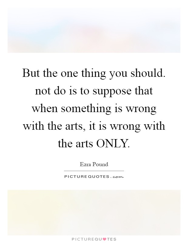But the one thing you should. not do is to suppose that when something is wrong with the arts, it is wrong with the arts ONLY Picture Quote #1