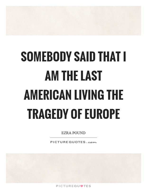 Somebody said that I am the last American living the tragedy of Europe Picture Quote #1