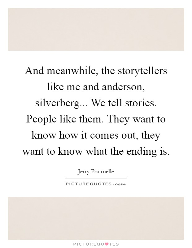 And meanwhile, the storytellers like me and anderson, silverberg... We tell stories. People like them. They want to know how it comes out, they want to know what the ending is Picture Quote #1