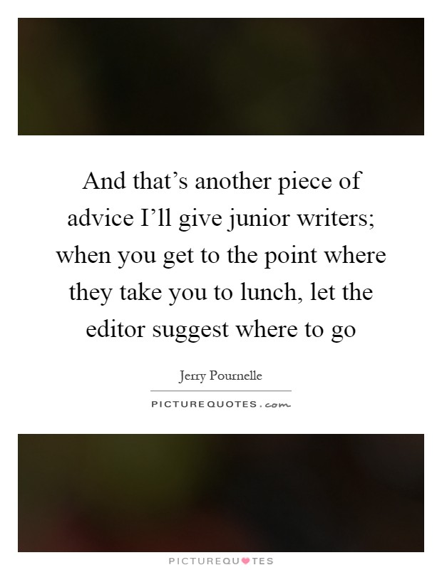 And that's another piece of advice I'll give junior writers; when you get to the point where they take you to lunch, let the editor suggest where to go Picture Quote #1
