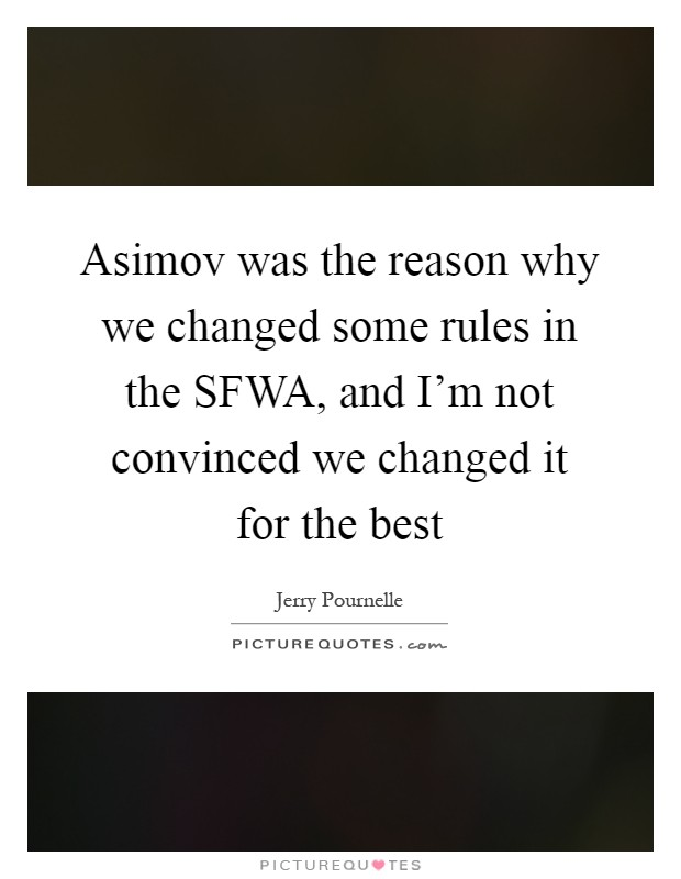 Asimov was the reason why we changed some rules in the SFWA, and I'm not convinced we changed it for the best Picture Quote #1