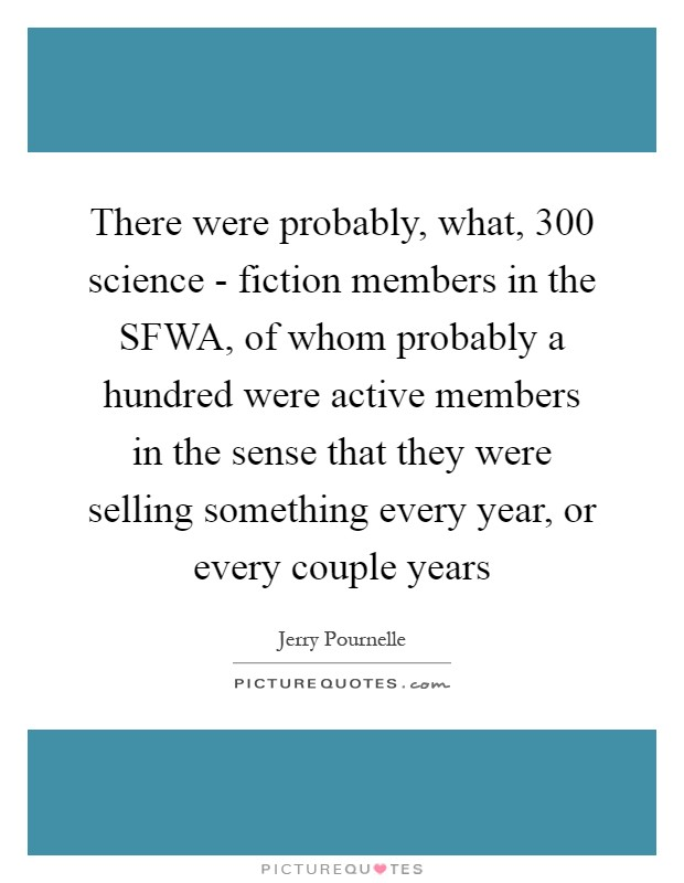 There were probably, what, 300 science - fiction members in the SFWA, of whom probably a hundred were active members in the sense that they were selling something every year, or every couple years Picture Quote #1