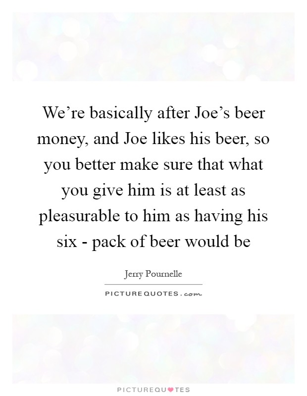 We're basically after Joe's beer money, and Joe likes his beer, so you better make sure that what you give him is at least as pleasurable to him as having his six - pack of beer would be Picture Quote #1