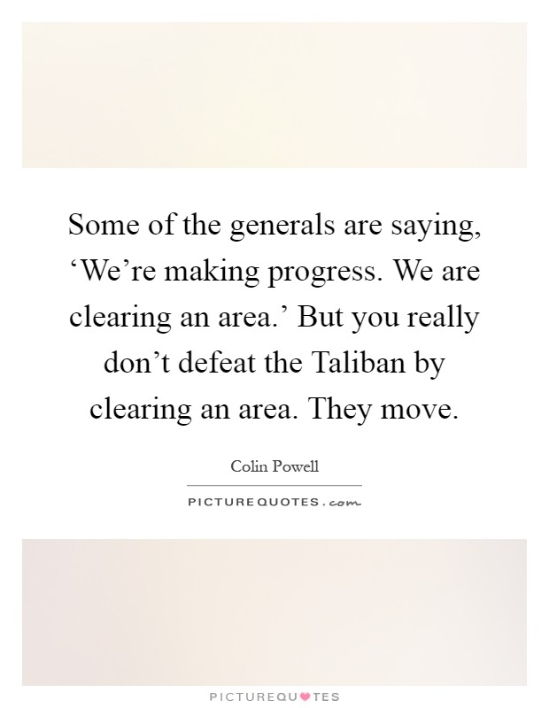 Some of the generals are saying, 'We're making progress. We are clearing an area.' But you really don't defeat the Taliban by clearing an area. They move Picture Quote #1