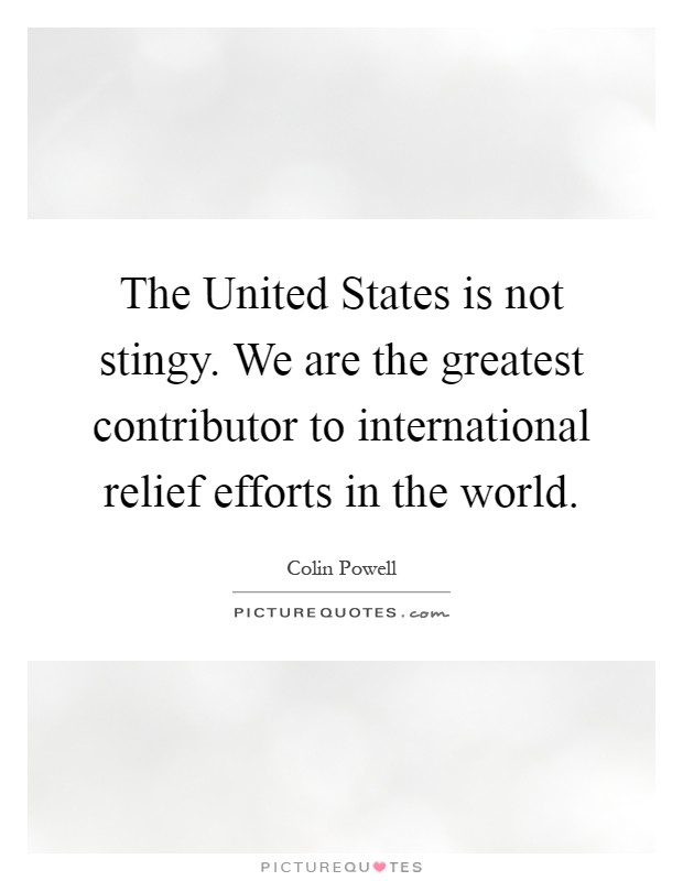 The United States is not stingy. We are the greatest contributor to international relief efforts in the world Picture Quote #1