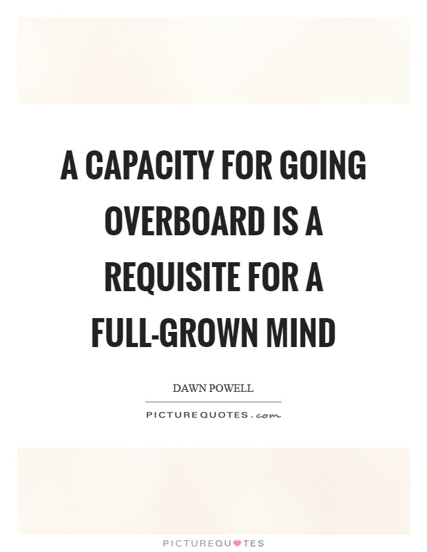 A capacity for going overboard is a requisite for a full-grown mind Picture Quote #1