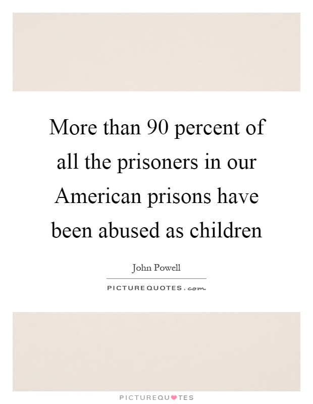 More than 90 percent of all the prisoners in our American prisons have been abused as children Picture Quote #1