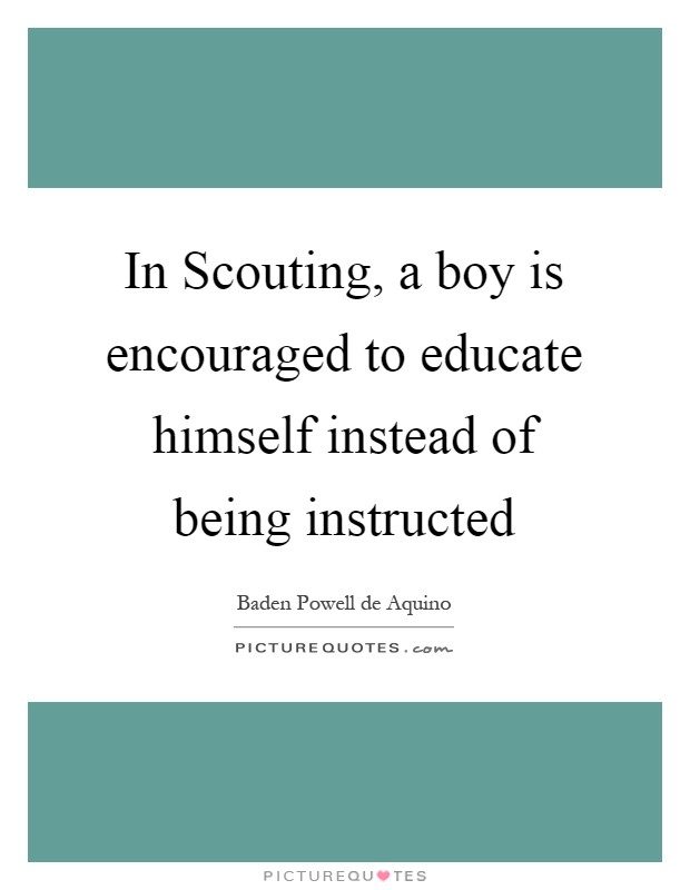 In Scouting, a boy is encouraged to educate himself instead of being instructed Picture Quote #1