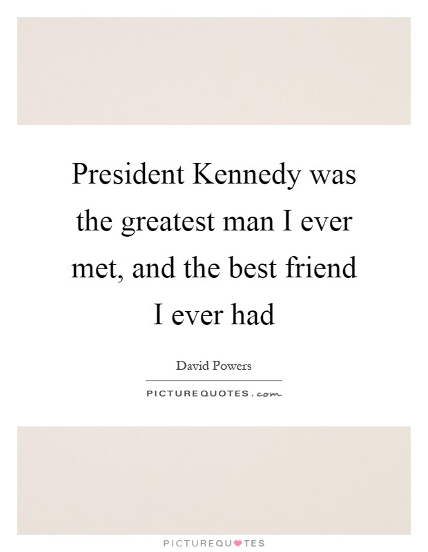 President Kennedy was the greatest man I ever met, and the best friend I ever had Picture Quote #1