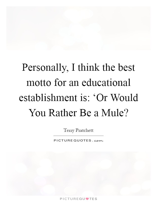 Personally, I think the best motto for an educational establishment is: 'Or Would You Rather Be a Mule? Picture Quote #1