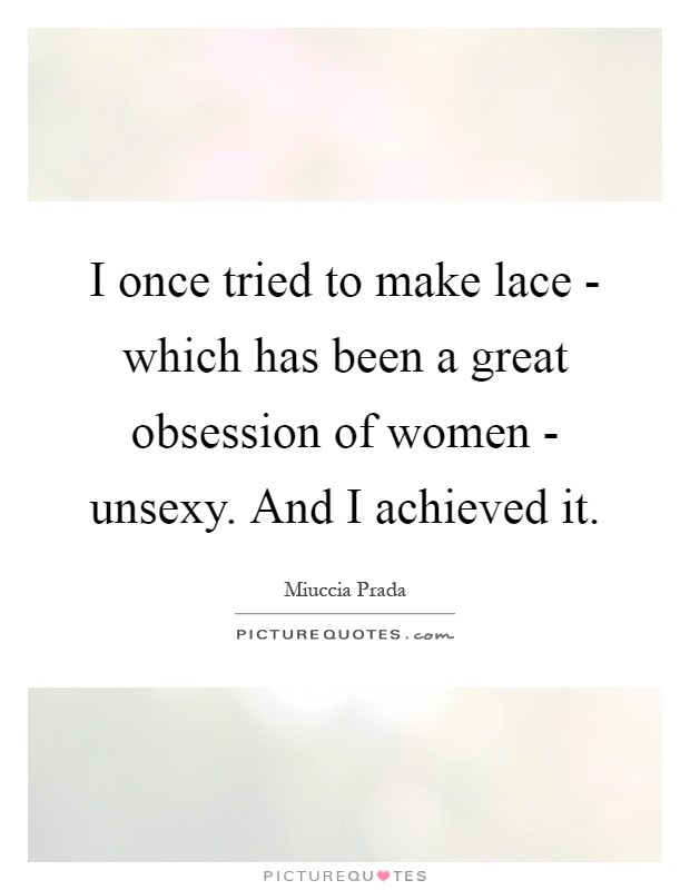 I once tried to make lace - which has been a great obsession of women - unsexy. And I achieved it Picture Quote #1