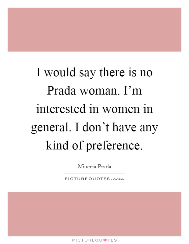 I would say there is no Prada woman. I'm interested in women in general. I don't have any kind of preference Picture Quote #1