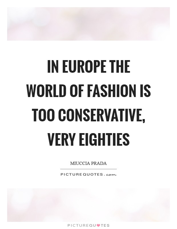 In Europe the world of fashion is too conservative, very eighties Picture Quote #1